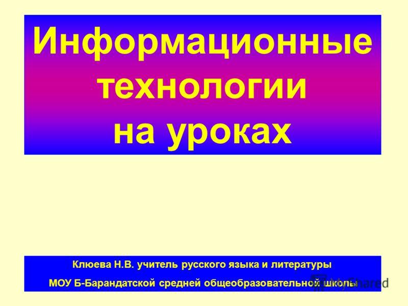 Информационные технологии на уроках Клюева Н.В. учитель русского языка и литературы МОУ Б-Барандатской средней общеобразовательной школы