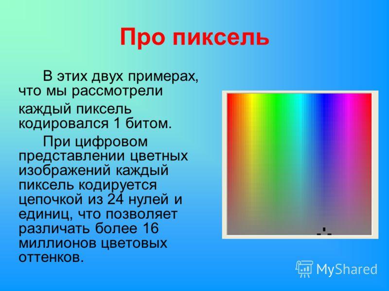 Про пиксель В этих двух примерах, что мы рассмотрели каждый пиксель кодировался 1 битом. При цифровом представлении цветных изображений каждый пиксель кодируется цепочкой из 24 нулей и единиц, что позволяет различать более 16 миллионов цветовых оттен