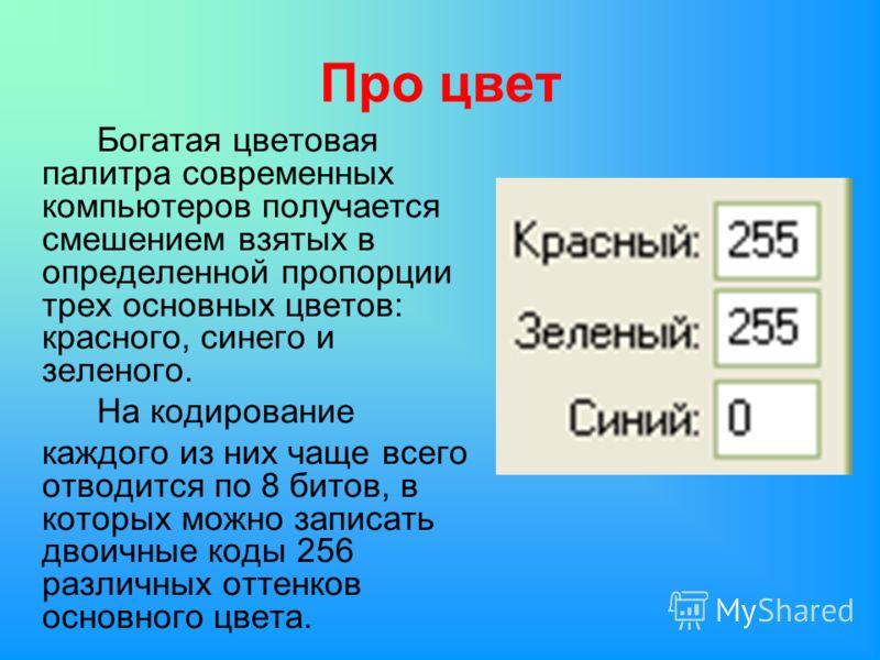 Про цвет Богатая цветовая палитра современных компьютеров получается смешением взятых в определенной пропорции трех основных цветов: красного, синего и зеленого. На кодирование каждого из них чаще всего отводится по 8 битов, в которых можно записать