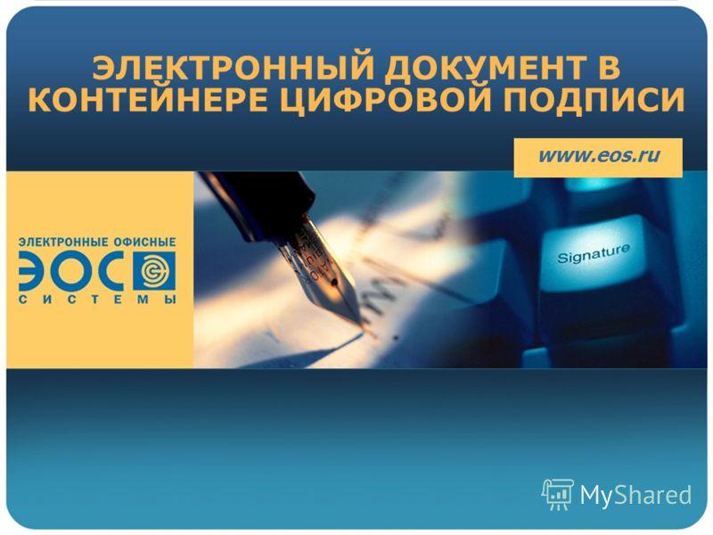ЭЛЕКТРОННЫЙ ДОКУМЕНТ В КОНТЕЙНЕРЕ ЦИФРОВОЙ ПОДПИСИ www.eos.ru