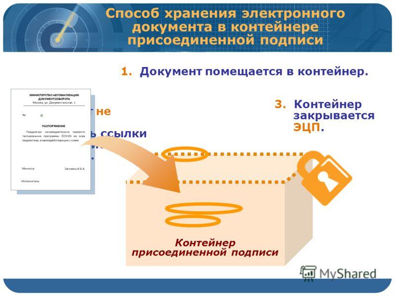 Способ хранения электронного документа в контейнере присоединенной подписи Контейнер присоединенной подписи 1. Документ помещается в контейнер. 2. Документ не изменен, в нем есть ссылки на будущие значения. 3. Контейнер закрывается ЭЦП.