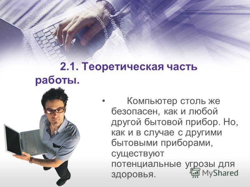 2.1. Теоретическая часть работы. Компьютер столь же безопасен, как и любой другой бытовой прибор. Но, как и в случае с другими бытовыми приборами, существуют потенциальные угрозы для здоровья.