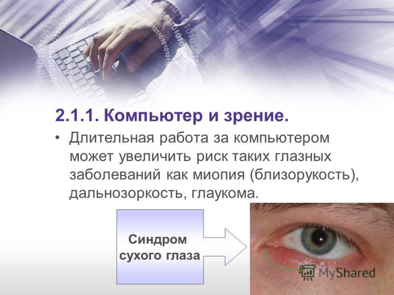 2.1.1. Компьютер и зрение. Длительная работа за компьютером может увеличить риск таких глазных заболеваний как миопия (близорукость), дальнозоркость, глаукома. Синдром сухого глаза