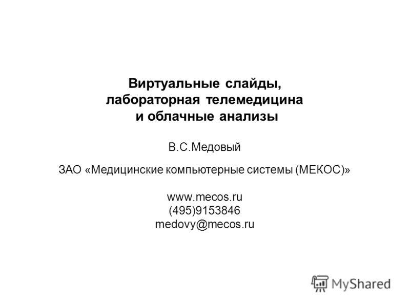 Виртуальные слайды, лабораторная телемедицина и облачные анализы В.С.Медовый ЗАО «Медицинские компьютерные системы (МЕКОС)» www.mecos.ru (495)9153846 medovy@mecos.ru