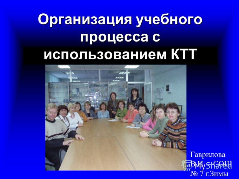 Организация учебного процесса с использованием КТТ Гаврилова В.И. – СОШ 7 г.Зимы