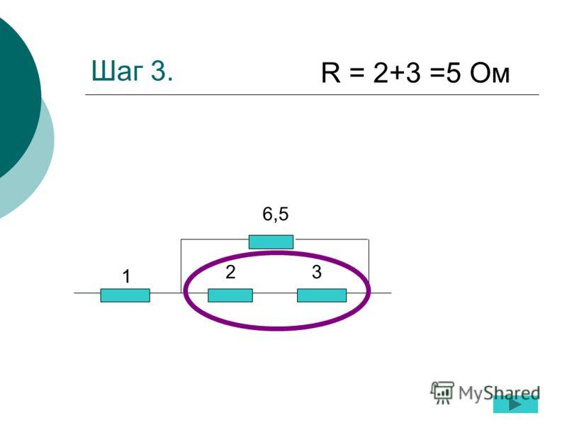 Шаг 3. 1 23 6,5 R = 2+3 =5 Ом
