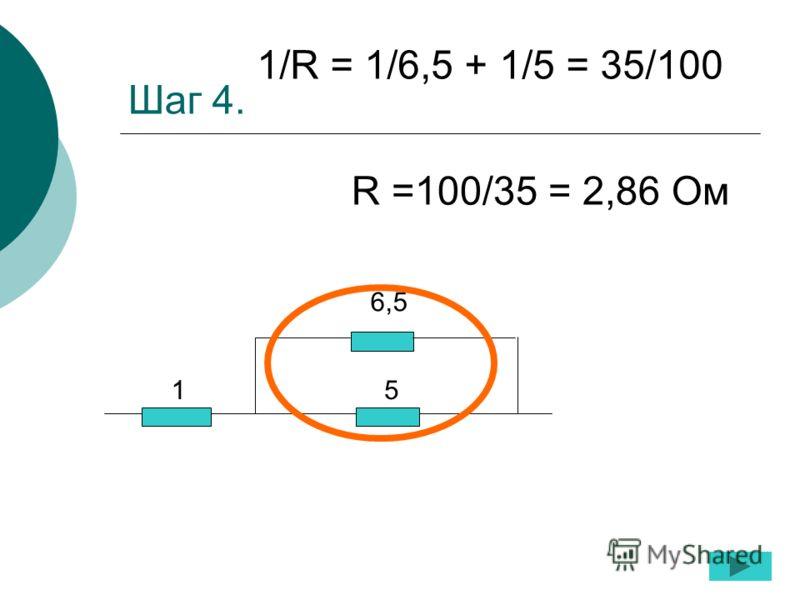 Шаг 4. 1 5 6,5 1/R = 1/6,5 + 1/5 = 35/100 R =100/35 = 2,86 Ом