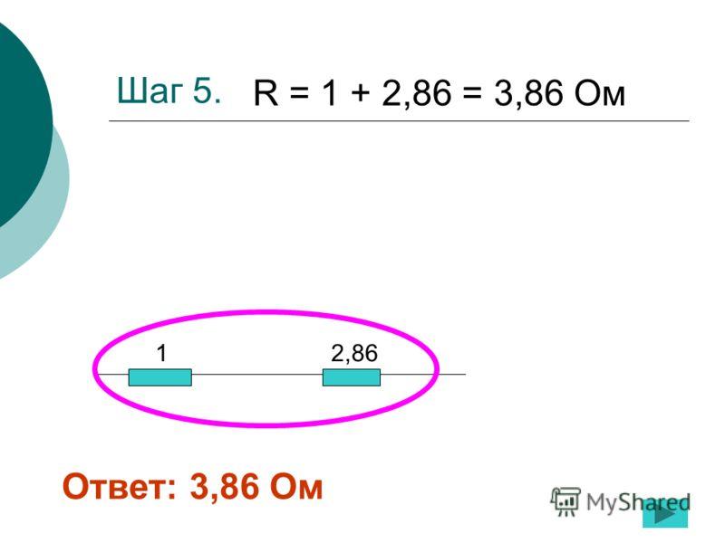 Шаг 5. 1 2,86 R = 1 + 2,86 = 3,86 Ом Ответ: 3,86 Ом