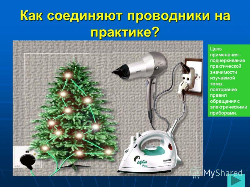 Как соединяют проводники на практике? Цель применения - подчеркивание практической значимости изучаемой темы; повторение правил обращения с электрическими приборами.