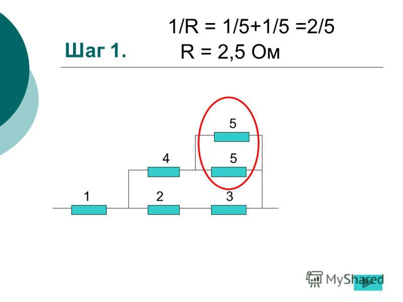 Шаг 1. 1/R = 1/5+1/5 =2/5 R = 2,5 Ом 1 2 3 4 5 5