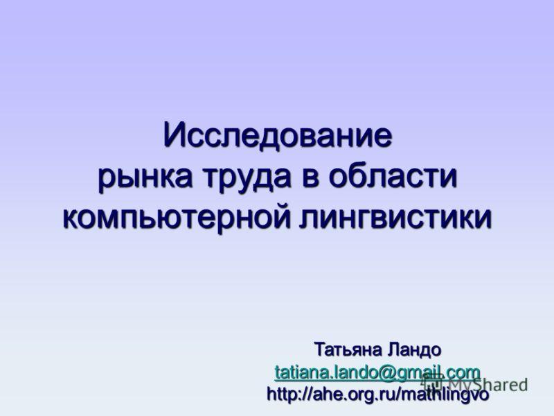 Исследование рынка труда в области компьютерной лингвистики Татьяна Ландо tatiana.lando@gmail.com http://ahe.org.ru/mathlingvo tatiana.lando@gmail.com