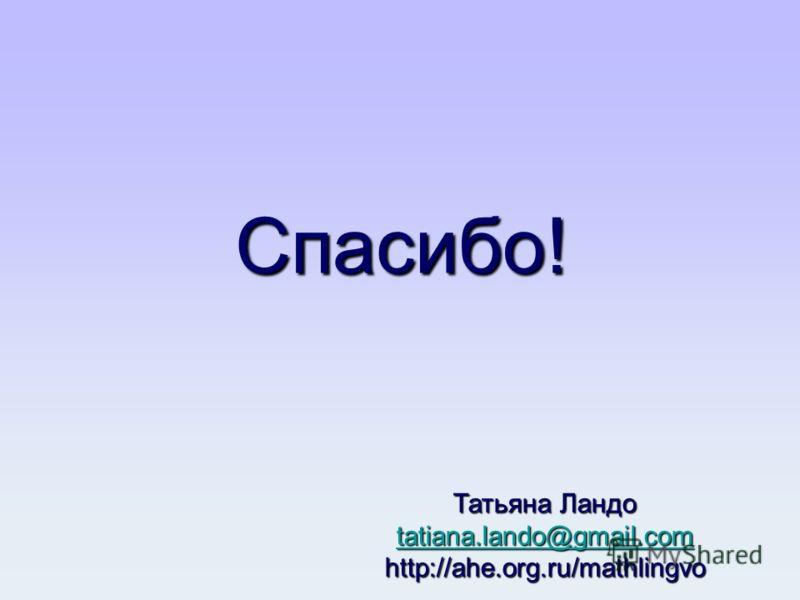 Спасибо! Татьяна Ландо tatiana.lando@gmail.com http://ahe.org.ru/mathlingvo tatiana.lando@gmail.com