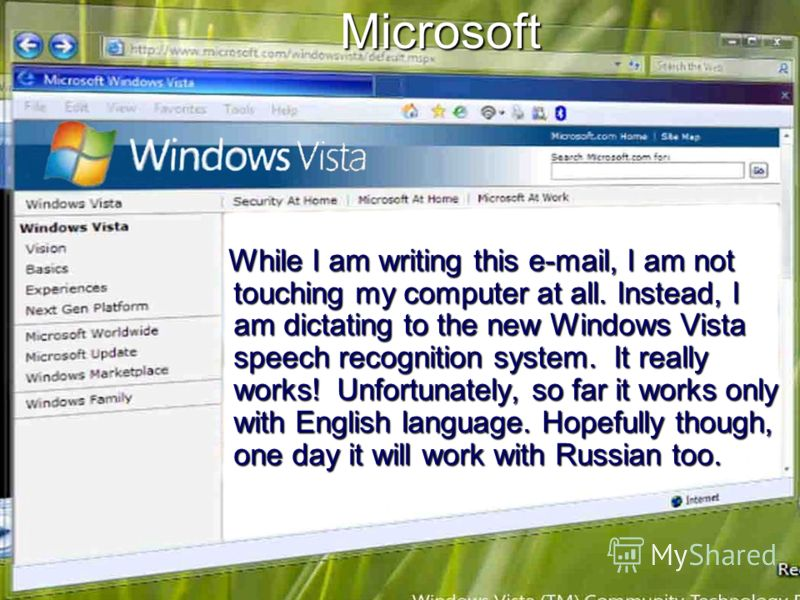 Microsoft While I am writing this e-mail, I am not touching my computer at all. Instead, I am dictating to the new Windows Vista speech recognition system. It really works! Unfortunately, so far it works only with English language. Hopefully though,