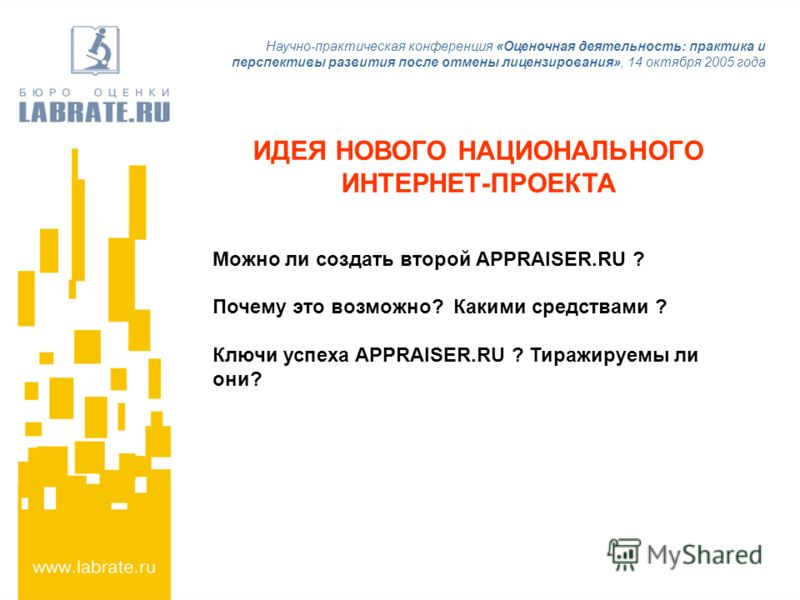 Научно-практическая конференция «Оценочная деятельность: практика и перспективы развития после отмены лицензирования», 14 октября 2005 года ИДЕЯ НОВОГО НАЦИОНАЛЬНОГО ИНТЕРНЕТ-ПРОЕКТА Можно ли создать второй APPRAISER.RU ? Почему это возможно? Какими