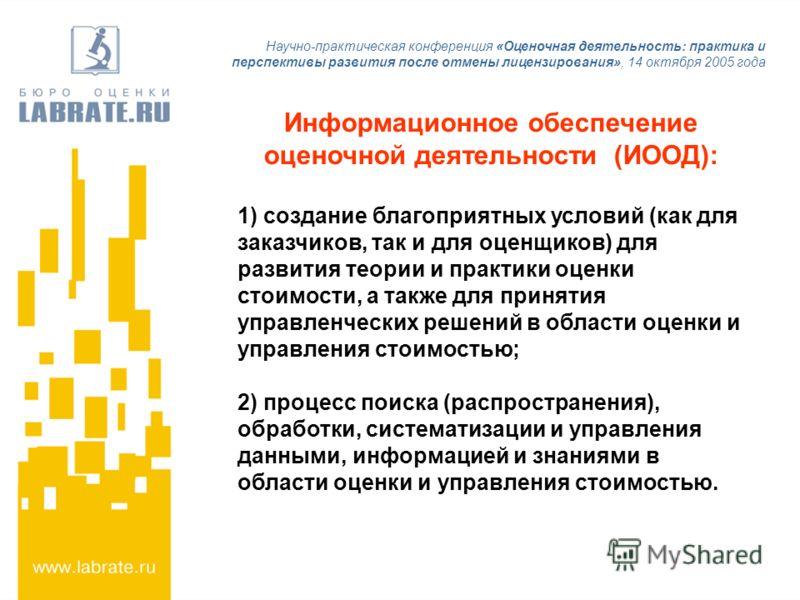 Научно-практическая конференция «Оценочная деятельность: практика и перспективы развития после отмены лицензирования», 14 октября 2005 года Информационное обеспечение оценочной деятельности (ИООД): 1) создание благоприятных условий (как для заказчико