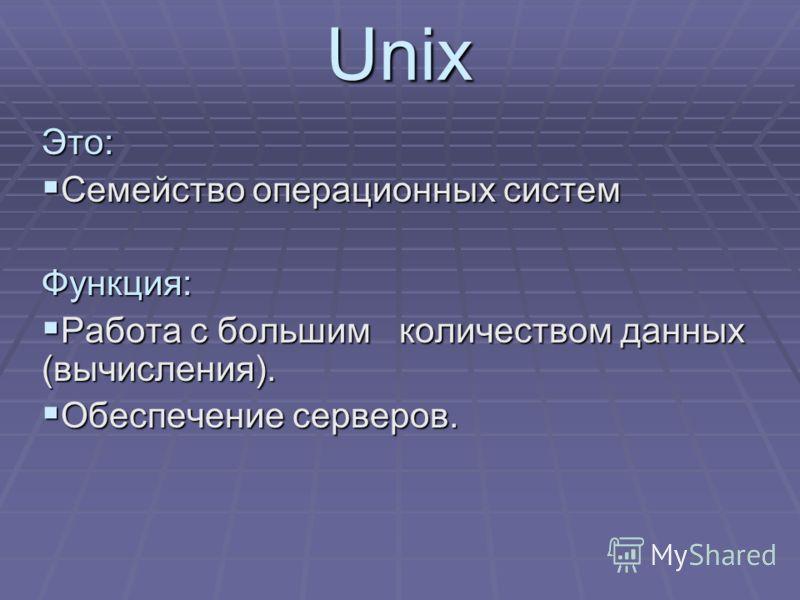 UnixЭто: Семейство операционных систем Семейство операционных системФункция: Работа с большим количеством данных (вычисления). Работа с большим количеством данных (вычисления). Обеспечение серверов. Обеспечение серверов.