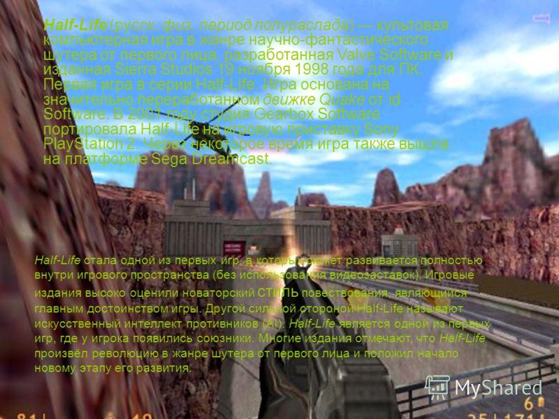 Half-Life стала одной из первых игр, в которых сюжет развивается полностью внутри игрового пространства (без использования видеозаставок). Игровые издания высоко оценили новаторский стиль повествования, являющийся главным достоинством игры. Другой си
