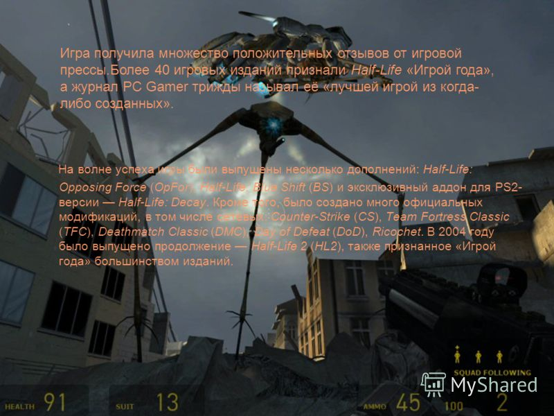 На волне успеха игры были выпущены несколько дополнений: Half-Life: Opposing Force (OpFor), Half-Life: Blue Shift (BS) и эксклюзивный аддон для PS2- версии Half-Life: Decay. Кроме того, было создано много официальных модификаций, в том числе сетевых:
