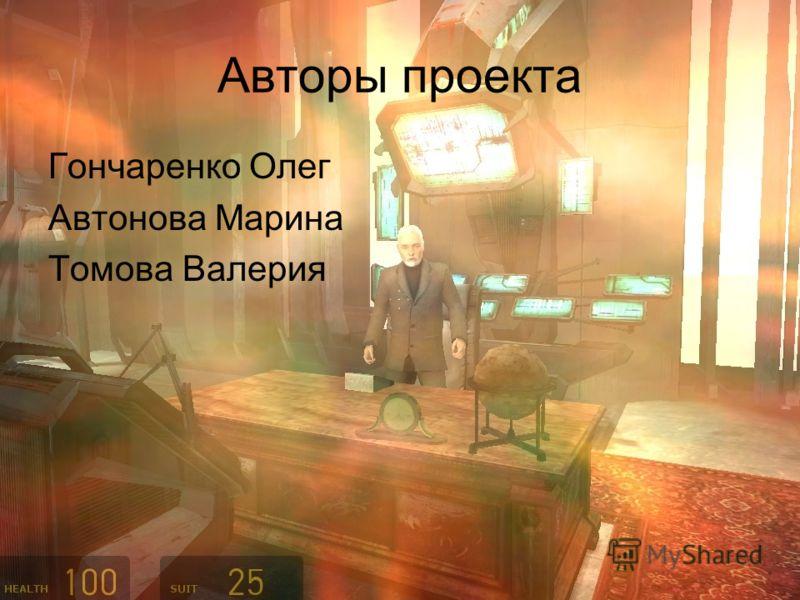 Авторы проекта Гончаренко Олег Автонова Марина Томова Валерия