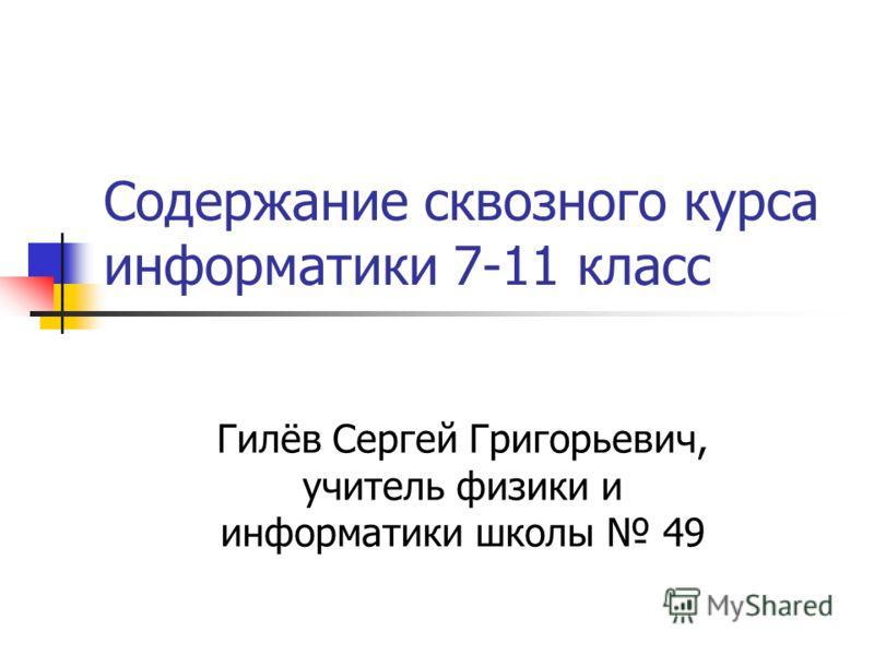 Содержание сквозного курса информатики 7-11 класс Гилёв Сергей Григорьевич, учитель физики и информатики школы 49