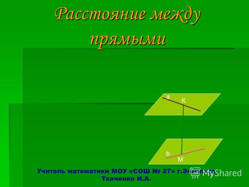 Расстояние между прямыми Расстояние между прямыми Учитель математики МОУ «СОШ 27» г.Энгельса Ткаченко И.А. а К М b