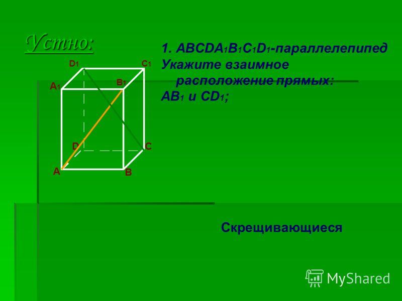 Устно: A D B C 1.ABCDA 1 B 1 C 1 D 1 -параллелепипед Укажите взаимное расположение прямых: AB 1 и CD 1 ; A1A1 D1D1 B1B1 C1C1 Скрещивающиеся