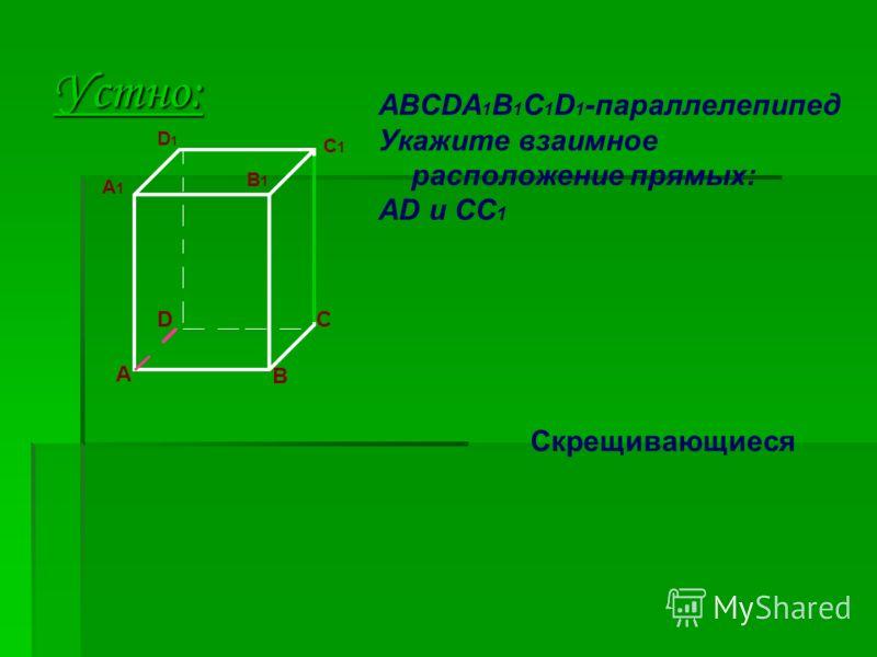 Устно: A D B C ABCDA 1 B 1 C 1 D 1 -параллелепипед Укажите взаимное расположение прямых: AD и CC 1 A1A1 D1D1 B1B1 C1C1 Скрещивающиеся