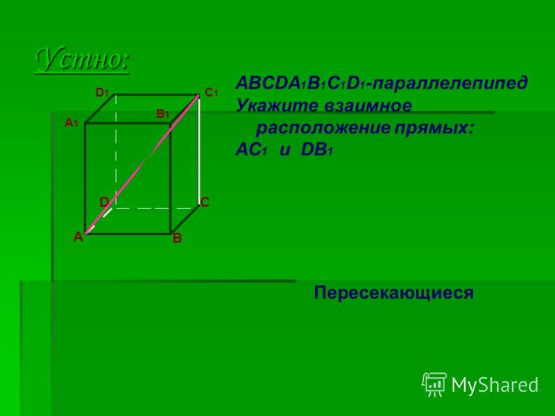 Устно: A D B C ABCDA 1 B 1 C 1 D 1 -параллелепипед Укажите взаимное расположение прямых: AC 1 и DB 1 A1A1 D1D1 B1B1 C1C1 Пересекающиеся