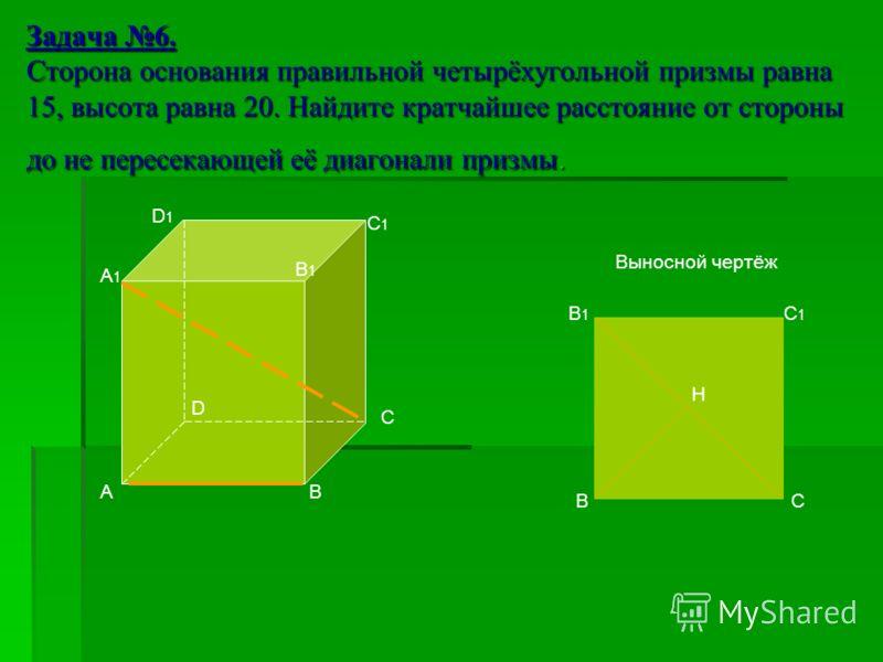 Задача 6. Сторона основания правильной четырёхугольной призмы равна 15, высота равна 20. Найдите кратчайшее расстояние от стороны до не пересекающей её диагонали призмы. А А1А1 D C B B1B1 D1D1 C1C1 В В1В1 С1С1 С Н Выносной чертёж