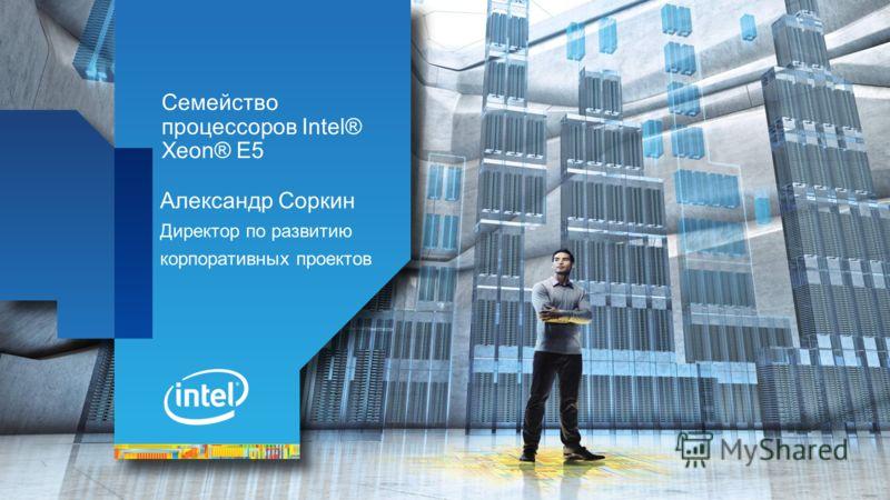 Семейство процессоров Intel® Xeon® E5 Александр Соркин Директор по развитию корпоративных проектов