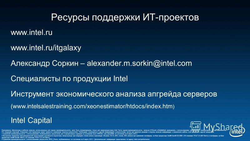 Ресурсы поддержки ИТ-проектов www.intel.ru www.intel.ru/itgalaxy Александр Соркин – alexander.m.sorkin@intel.com Специалисты по продукции Intel Инструмент экономического анализа апгрейда серверов (www.intelsalestraining.com/xeonestimator/htdocs/index