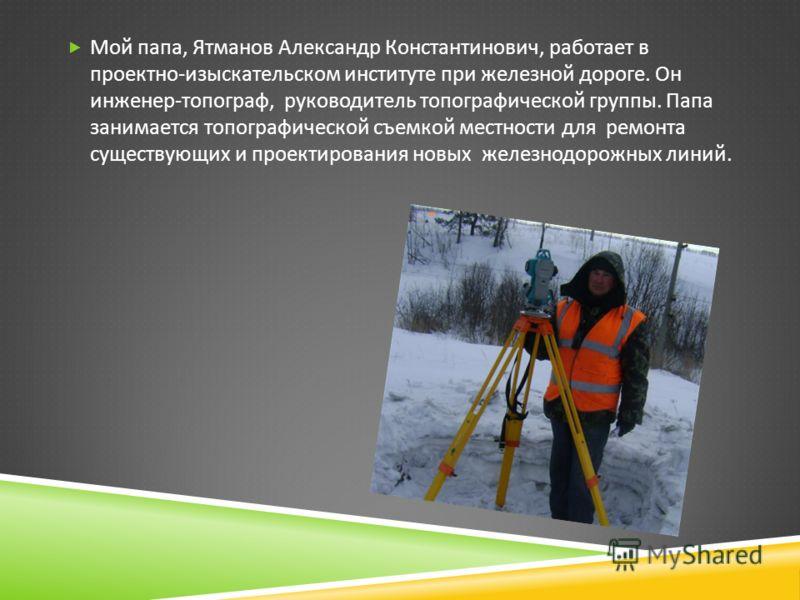 Мой папа, Ятманов Александр Константинович, работает в проектно - изыскательском институте при железной дороге. Он инженер - топограф, руководитель топографической группы. Папа занимается топографической съемкой местности для ремонта существующих и п