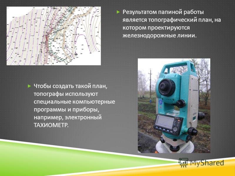 Результатом папиной работы является топографический план, на котором проектируются железнодорожные линии. Чтобы создать такой план, топографы используют специальные компьютерные программы и приборы, например, электронный ТАХИОМЕТР.