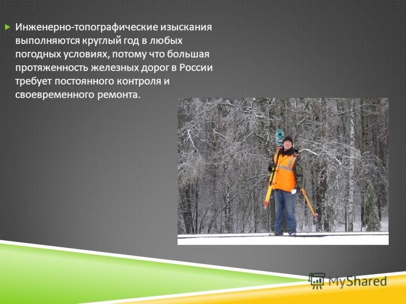Инженерно - топографические изыскания выполняются круглый год в любых погодных условиях, потому что большая протяженность железных дорог в России требует постоянного контроля и своевременного ремонта.