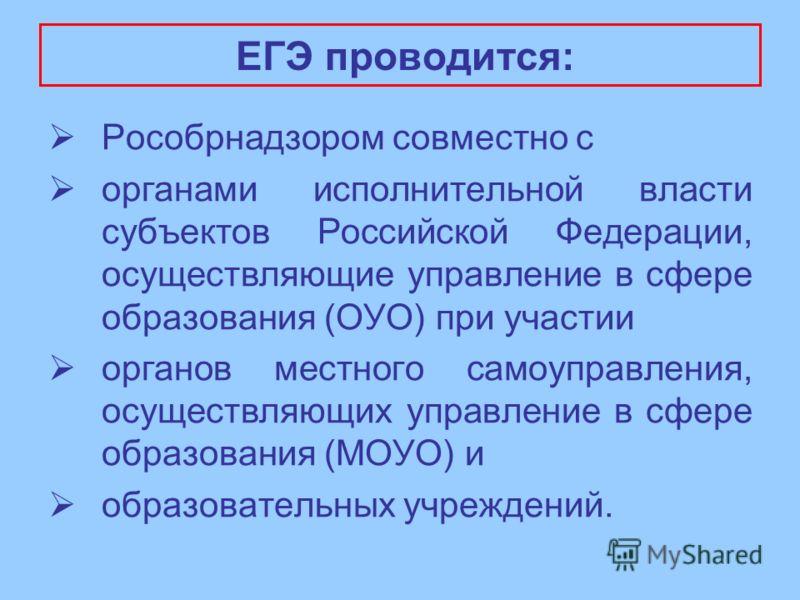 ЕГЭ проводится: Рособрнадзором совместно с органами исполнительной власти субъектов Российской Федерации, осуществляющие управление в сфере образования (ОУО) при участии органов местного самоуправления, осуществляющих управление в сфере образования (
