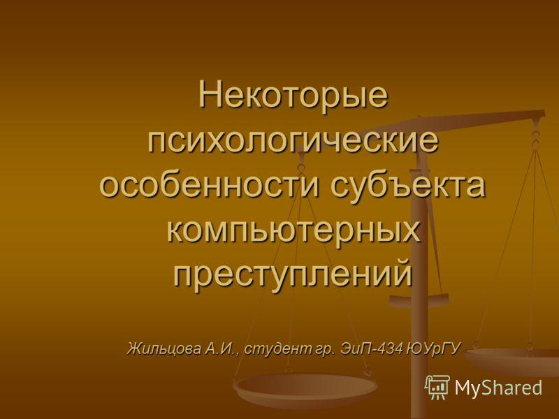 Некоторые психологические особенности субъекта компьютерных преступлений Жильцова А.И., студент гр. ЭиП-434 ЮУрГУ