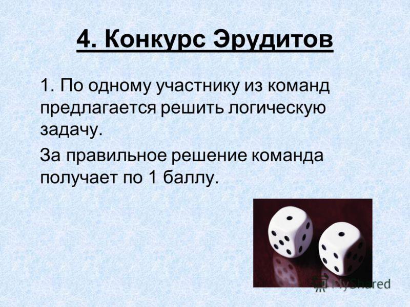 4. Конкурс Эрудитов 1. По одному участнику из команд предлагается решить логическую задачу. За правильное решение команда получает по 1 баллу.