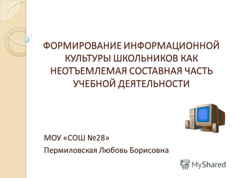ФОРМИРОВАНИЕ ИНФОРМАЦИОННОЙ КУЛЬТУРЫ ШКОЛЬНИКОВ КАК НЕОТЪЕМЛЕМАЯ СОСТАВНАЯ ЧАСТЬ УЧЕБНОЙ ДЕЯТЕЛЬНОСТИ МОУ «СОШ 28» Пермиловская Любовь Борисовна