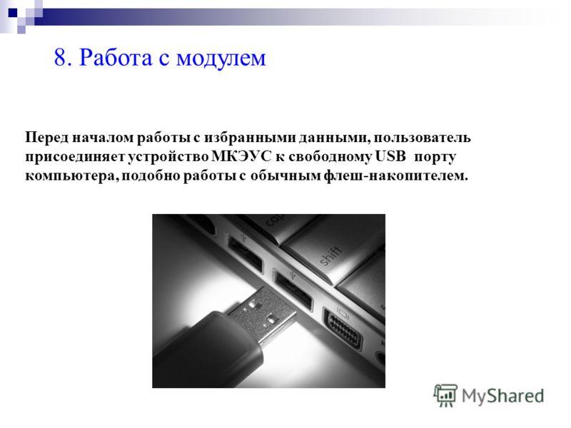 8. Работа с модулем Перед началом работы с избранными данными, пользователь присоединяет устройство МКЭУС к свободному USB порту компьютера, подобно работы с обычным флеш-накопителем.