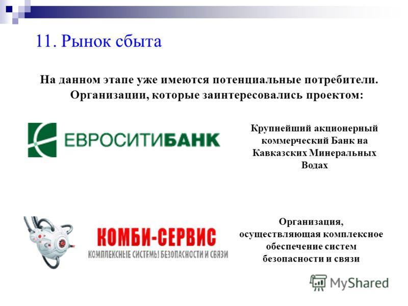 11. Рынок сбыта На данном этапе уже имеются потенциальные потребители. Организации, которые заинтересовались проектом: Крупнейший акционерный коммерческий Банк на Кавказских Минеральных Водах Организация, осуществляющая комплексное обеспечение систем