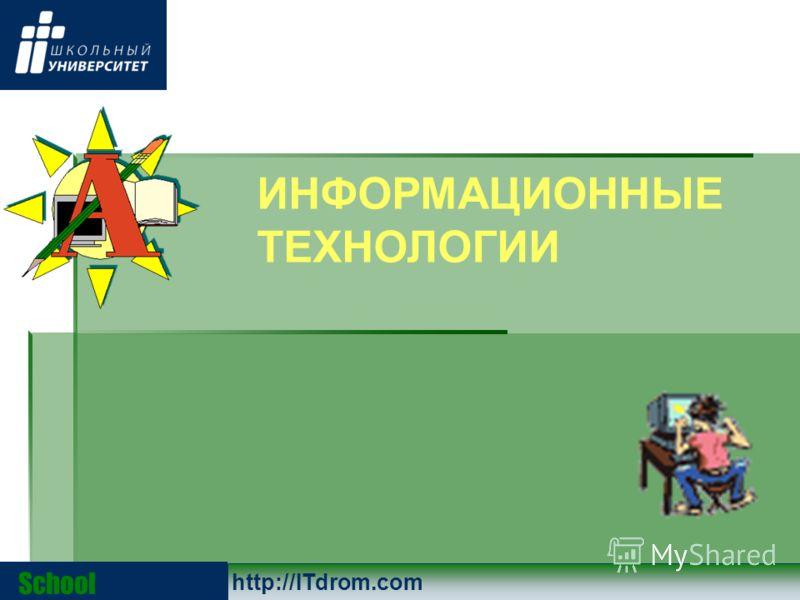 School University http://ITdrom.com ИНФОРМАЦИОННЫЕ ТЕХНОЛОГИИ