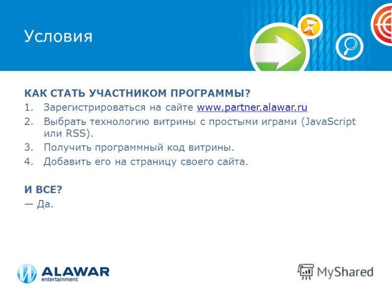 Условия КАК СТАТЬ УЧАСТНИКОМ ПРОГРАММЫ? 1.Зарегистрироваться на сайте www.partner.alawar.ruwww.partner.alawar.ru 2.Выбрать технологию витрины с простыми играми (JavaScript или RSS). 3.Получить программный код витрины. 4.Добавить его на страницу своег