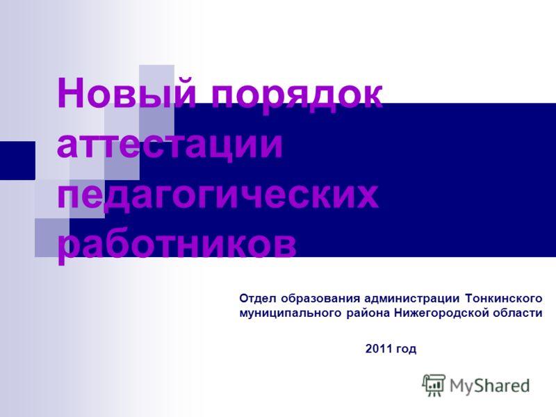 Новый порядок аттестации педагогических работников Отдел образования администрации Тонкинского муниципального района Нижегородской области 2011 год