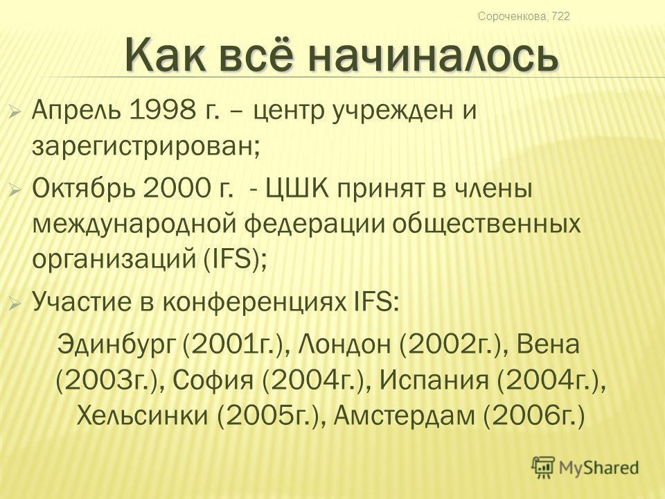 Сороченкова, 722 Апрель 1998 г. – центр учрежден и зарегистрирован; Октябрь 2000 г. - ЦШК принят в члены международной федерации общественных организаций (IFS); Участие в конференциях IFS: Эдинбург (2001 г.), Лондон (2002 г.), Вена (2003 г.), София (