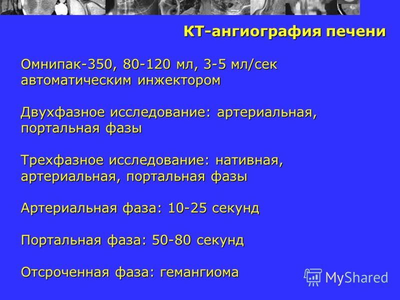 КТ-ангиография печени Омнипак-350, 80-120 мл, 3-5 мл/сек автоматическим инжектором Двухфазное исследование: артериальная, портальная фазы Трехфазное исследование: нативная, артериальная, портальная фазы Артериальная фаза: 10-25 секунд Портальная фаза