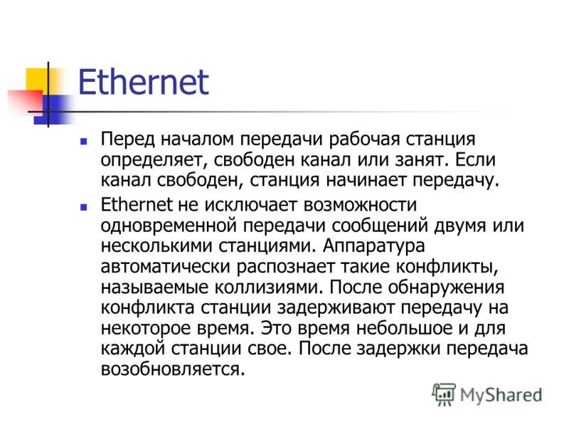 Ethernet Перед началом передачи рабочая станция определяет, свободен канал или занят. Если канал свободен, станция начинает передачу. Ethernet не исключает возможности одновременной передачи сообщений двумя или несколькими станциями. Аппаратура автом
