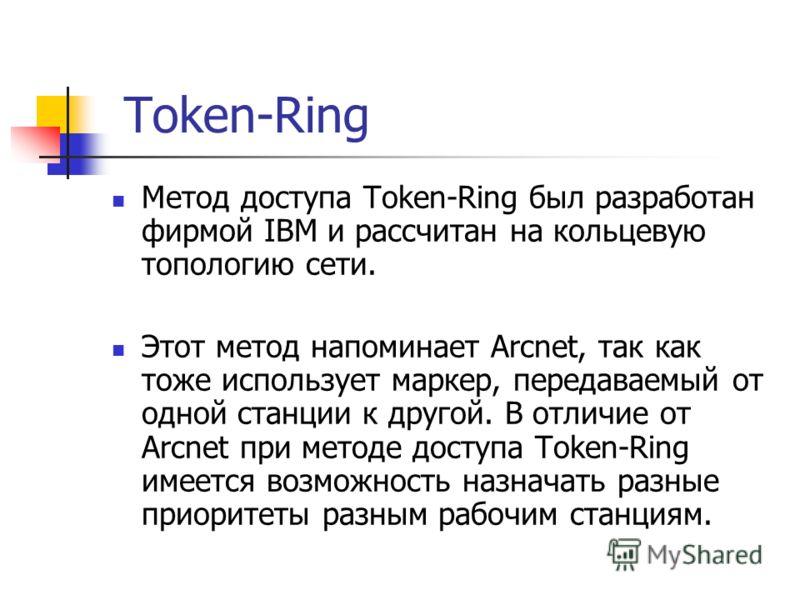 Token-Ring Метод доступа Token-Ring был разработан фирмой IBM и рассчитан на кольцевую топологию сети. Этот метод напоминает Arcnet, так как тоже использует маркер, передаваемый от одной станции к другой. В отличие от Arcnet при методе доступа Token-