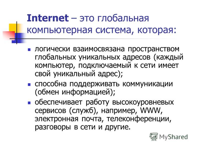 Internet – это глобальная компьютерная система, которая: логически взаимосвязана пространством глобальных уникальных адресов (каждый компьютер, подключаемый к сети имеет свой уникальный адрес); способна поддерживать коммуникации (обмен информацией);