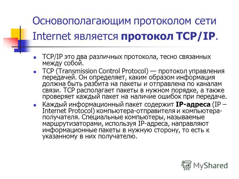 Основополагающим протоколом сети Internet является протокол TCP/IP. TCP/IP это два различных протокола, тесно связанных между собой. TCP (Transmission Control Protocol) протокол управления передачей. Он определяет, каким образом информация должна быт