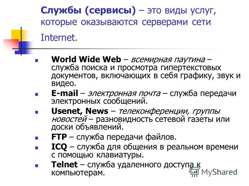 Службы (сервисы) – это виды услуг, которые оказываются серверами сети Internet. World Wide Web – всемирная паутина – служба поиска и просмотра гипертекстовых документов, включающих в себя графику, звук и видео. E-mail – электронная почта – служба пер
